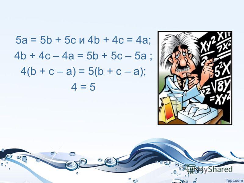 5a = 5b + 5c и 4b + 4c = 4a; 4b + 4c – 4a = 5b + 5c – 5a ; 4(b + с – a) = 5(b + с – a); 4 = 5