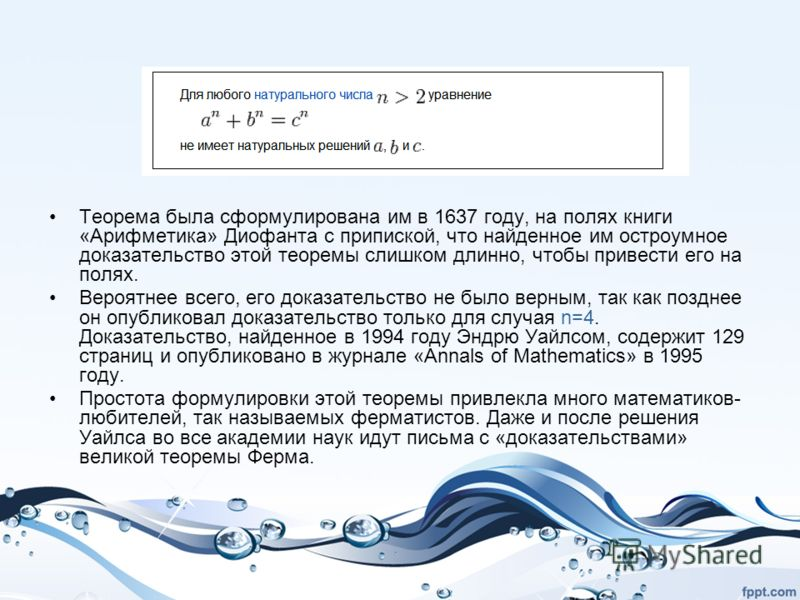 Теорема была сформулирована им в 1637 году, на полях книги «Арифметика» Диофанта с припиской, что найденное им остроумное доказательство этой теоремы слишком длинно, чтобы привести его на полях. Вероятнее всего, его доказательство не было верным, так