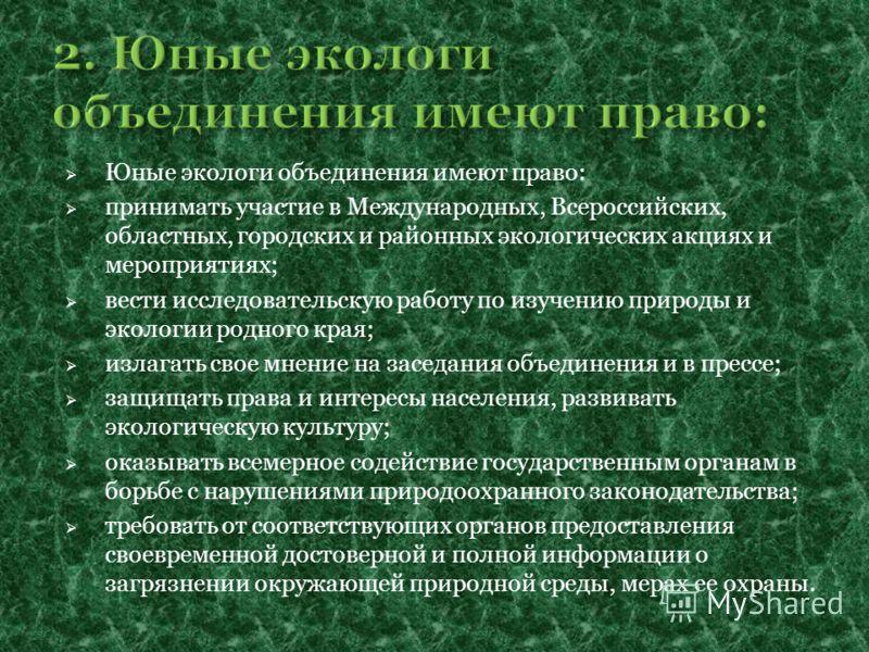 Юные экологи объединения имеют право: принимать участие в Международных, Всероссийских, областных, городских и районных экологических акциях и мероприятиях; вести исследовательскую работу по изучению природы и экологии родного края; излагать свое мне