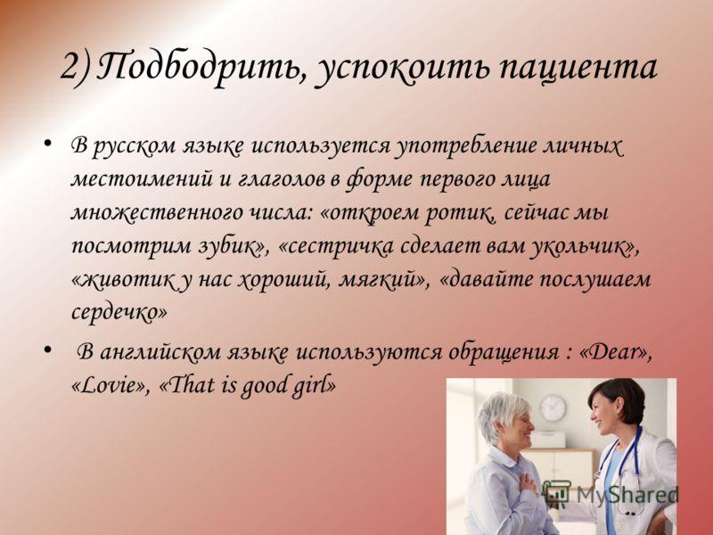 2) Подбодрить, успокоить пациента В русском языке используется употребление личных местоимений и глаголов в форме первого лица множественного числа: «откроем ротик, сейчас мы посмотрим зубик», «сестричка сделает вам укольчик», «животик у нас хороший,