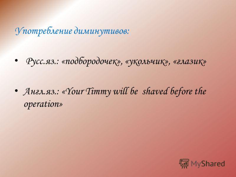Употребление диминутивов: Русс.яз.: «подбородочек», «укольчик», «глазик» Англ.яз.: «Your Timmy will be shaved before the operation»