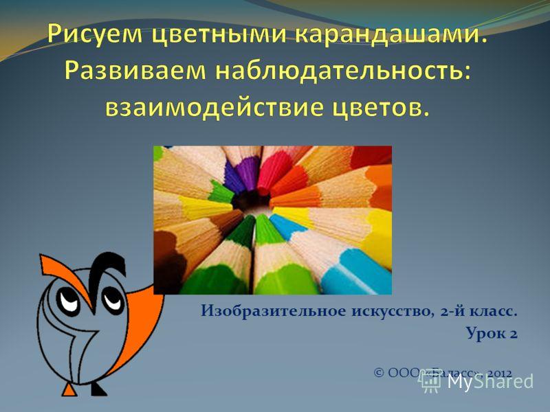 Изобразительное искусство, 2-й класс. Урок 2 © ООО «Баласс», 2012