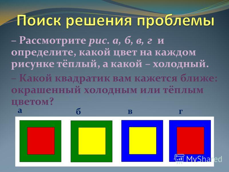 – Рассмотрите рис. а, б, в, г и определите, какой цвет на каждом рисунке тёплый, а какой – холодный. – Какой квадратик вам кажется ближе: окрашенный холодным или тёплым цветом? а б вг