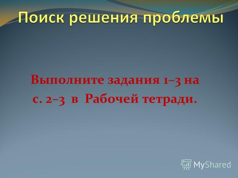 Выполните задания 1–3 на с. 2–3 в Рабочей тетради.