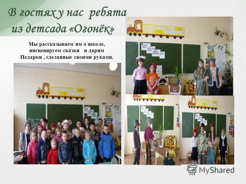 В гостях у нас ребята из детсада «Огонёк» Мы рассказываем им о школе, инсценируем сказки и дарим Подарки, сделанные своими руками.