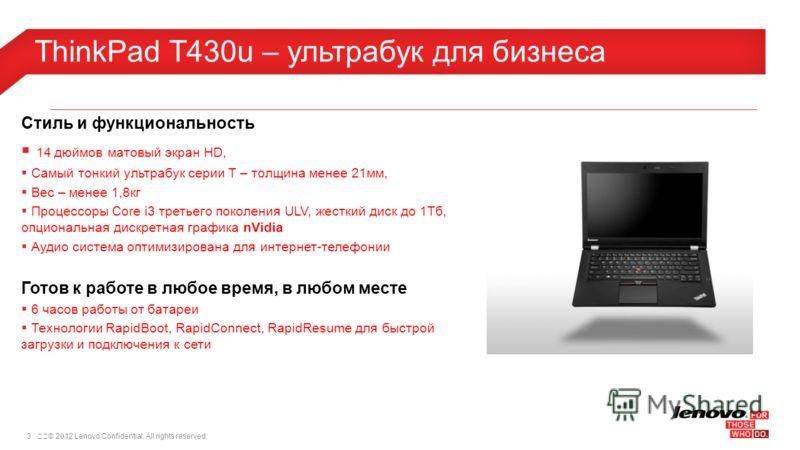 3© 2012 Lenovo Confidential. All rights reserved. ThinkPad T430u – ультрабук для бизнеса Стиль и функциональность 14 дюймов матовый экран HD, Самый тонкий ультрабук серии T – толщина менее 21мм, Вес – менее 1,8кг Процессоры Core i3 третьего поколен