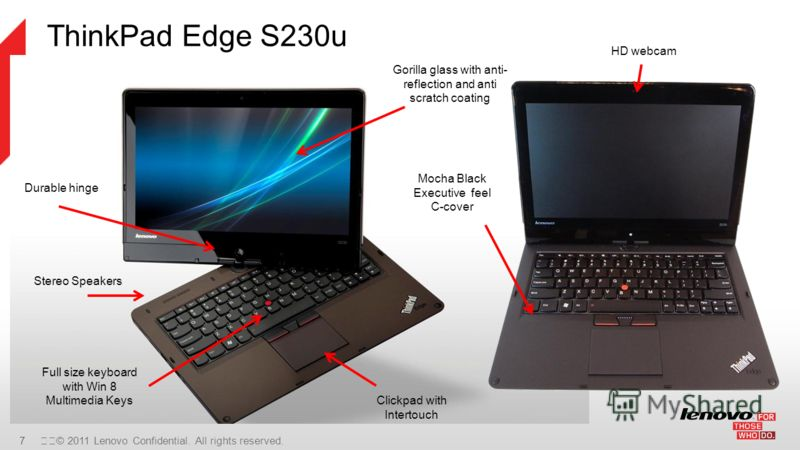 7 © 2011 Lenovo Confidential. All rights reserved. ThinkPad Edge S230u Stereo Speakers Full size keyboard with Win 8 Multimedia Keys Gorilla glass with anti- reflection and anti scratch coating Clickpad with Intertouch Durable hinge Mocha Black Exe