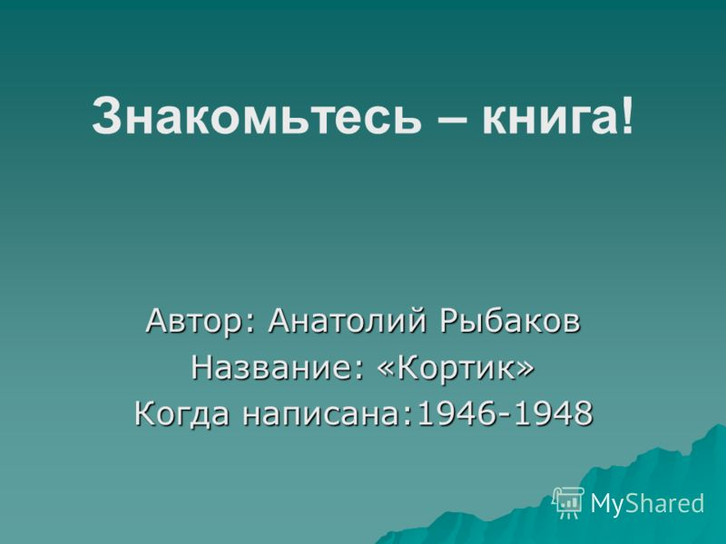 Знакомьтесь – книга! Автор: Анатолий Рыбаков Название: «Кортик» Когда написана:1946-1948