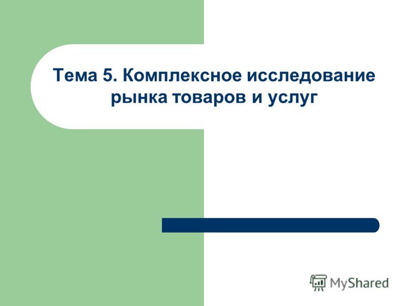 Тема 5. Комплексное исследование рынка товаров и услуг