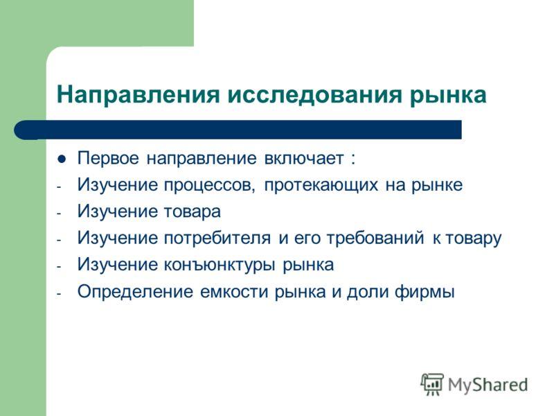 Направления исследования рынка Первое направление включает : - Изучение процессов, протекающих на рынке - Изучение товара - Изучение потребителя и его требований к товару - Изучение конъюнктуры рынка - Определение емкости рынка и доли фирмы