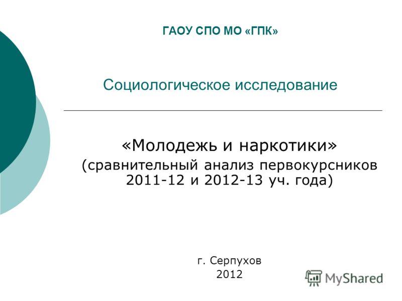 ГАОУ СПО МО «ГПК» Социологическое исследование «Молодежь и наркотики» (сравнительный анализ первокурсников 2011-12 и 2012-13 уч. года) г. Серпухов 2012