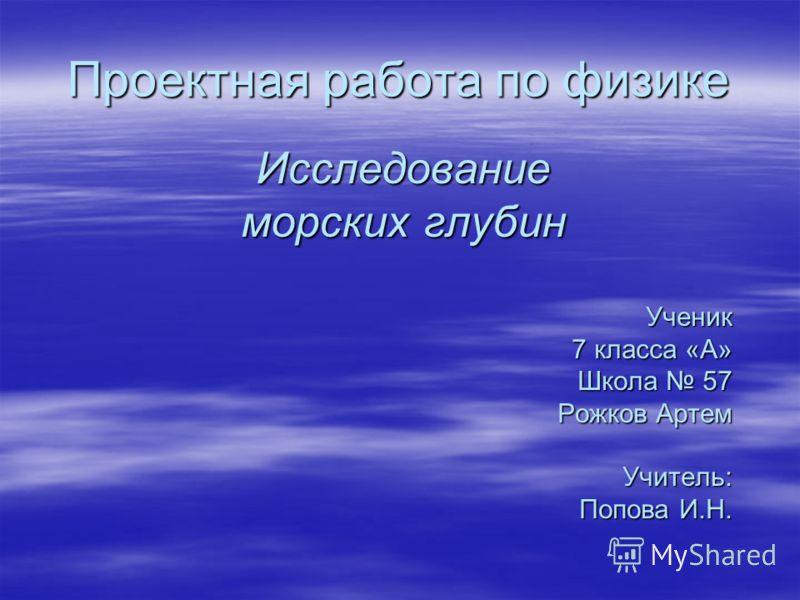 Проектная работа по физике Исследование морских глубин Ученик 7 класса «А» Школа 57 Рожков Артем Учитель: Попова И.Н.