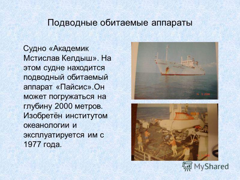Подводные обитаемые аппараты Судно «Академик Мстислав Келдыш». На этом судне находится подводный обитаемый аппарат «Пайсис».Он может погружаться на глубину 2000 метров. Изобретён институтом океанологии и эксплуатируется им с 1977 года.