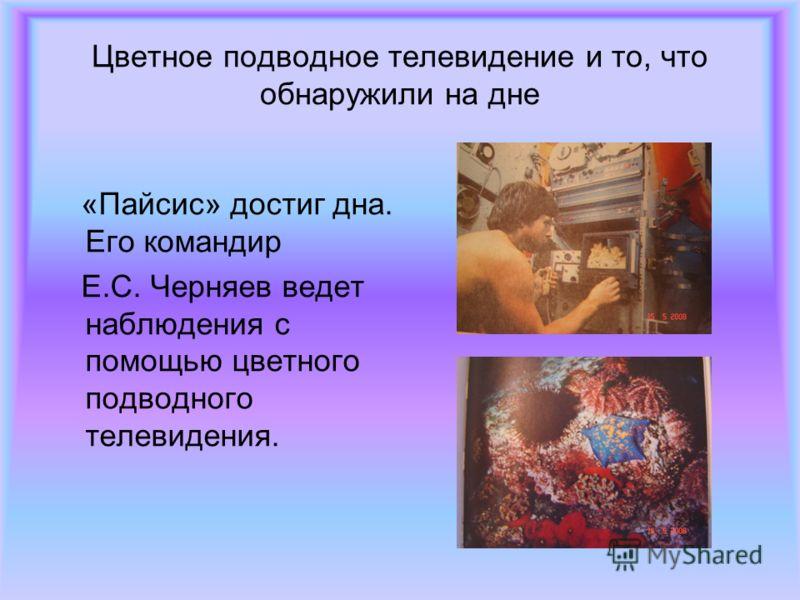 Цветное подводное телевидение и то, что обнаружили на дне «Пайсис» достиг дна. Его командир Е.С. Черняев ведет наблюдения с помощью цветного подводного телевидения.