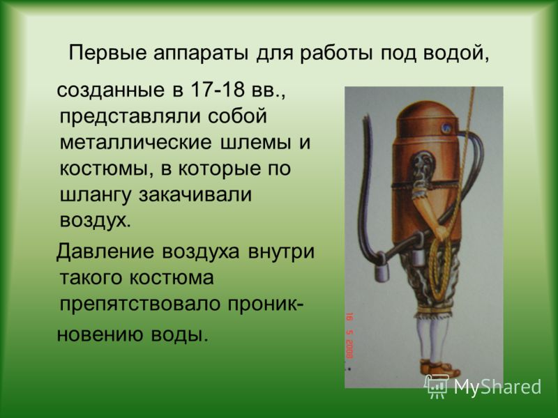 Первые аппараты для работы под водой, созданные в 17-18 вв., представляли собой металлические шлемы и костюмы, в которые по шлангу закачивали воздух. Давление воздуха внутри такого костюма препятствовало проник- новению воды.