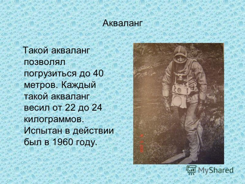 Акваланг Такой акваланг позволял погрузиться до 40 метров. Каждый такой акваланг весил от 22 до 24 килограммов. Испытан в действии был в 1960 году.
