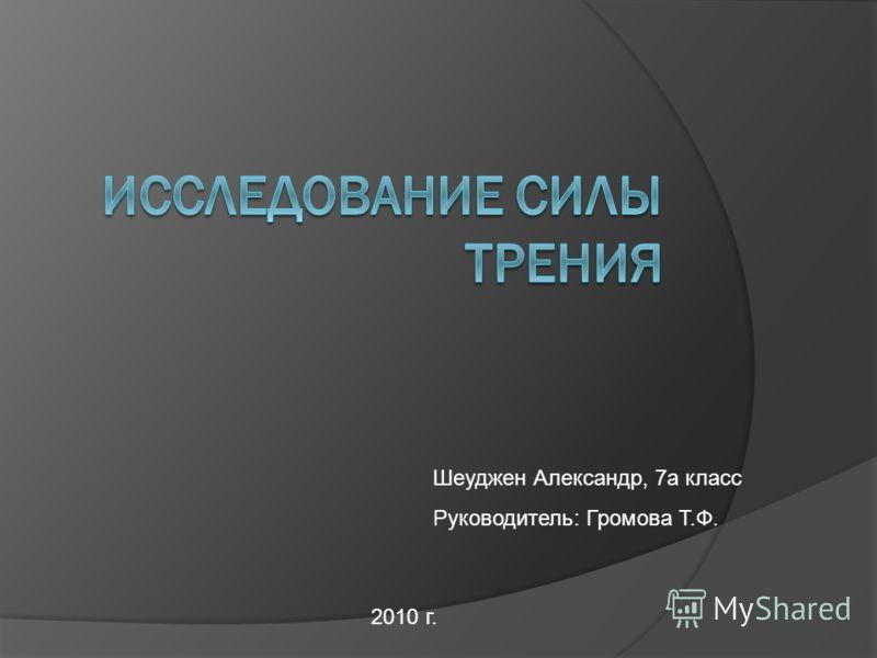 Шеуджен Александр, 7а класс Руководитель: Громова Т.Ф. 2010 г.
