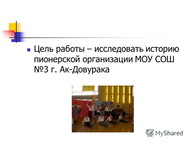 Цель работы – исследовать историю пионерской организации МОУ СОШ 3 г. Ак-Довурака