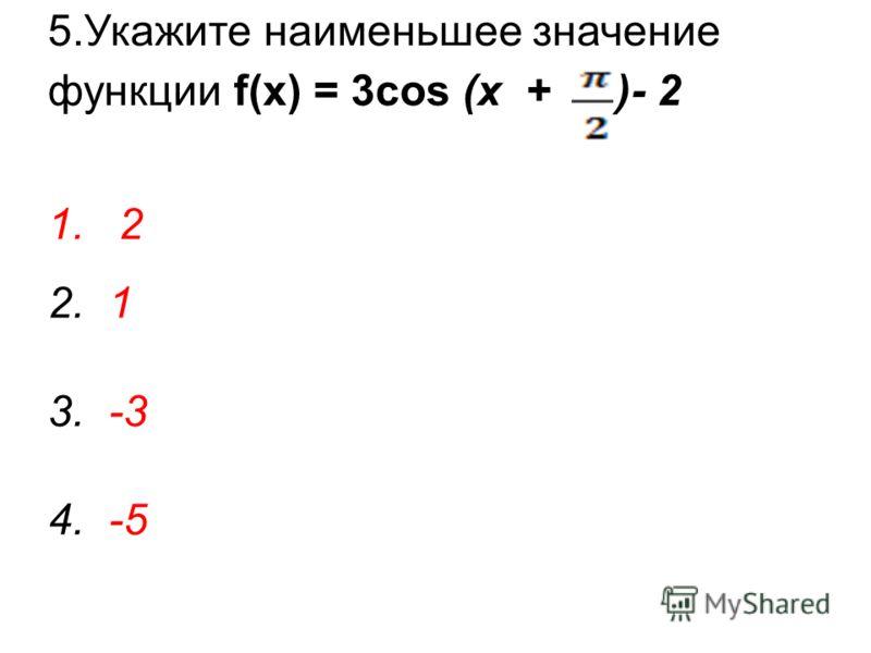 5.Укажите наименьшее значение функции f(x) = 3cos (x + )- 2 1.2 2. 1 3. -3 4. -5