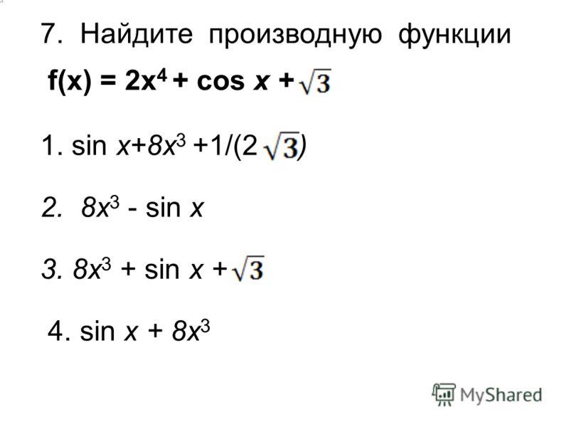 7. Найдите производную функции f(x) = 2x 4 + cos x + 1. sin x+8x 3 +1/(2 ) 2. 8x 3 - sin x 3. 8x 3 + sin x + 4. sin x + 8x 3