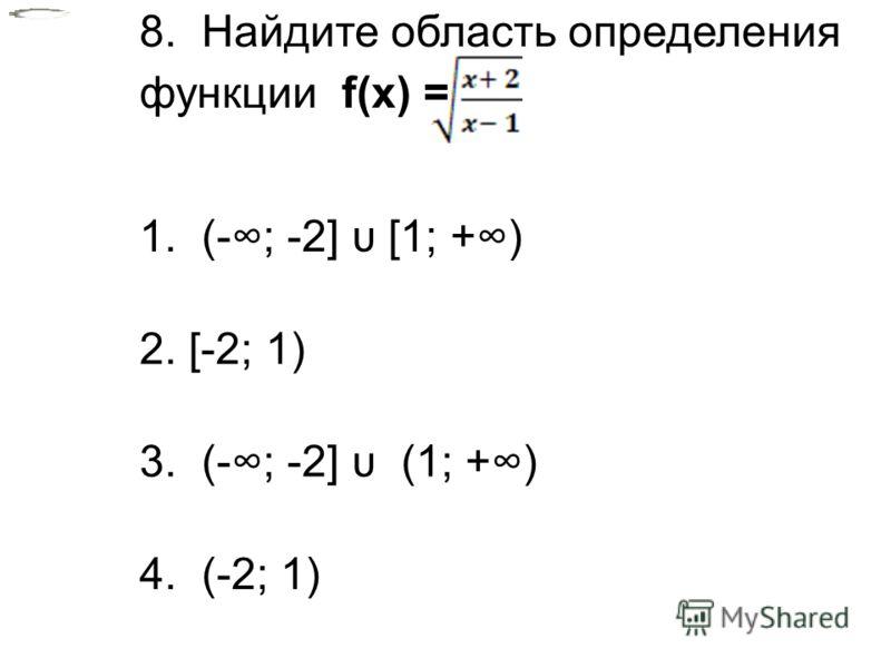 8. 8. Найдите область определения функции f(x) = 1. (-; -2] υ [1; +) 2. [-2; 1) 3. (-; -2] υ (1; +) 4. (-2; 1)