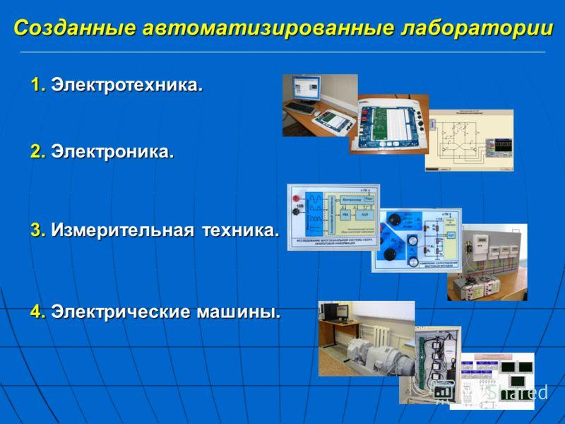 Созданные автоматизированные лаборатории 1. Электротехника. 2. Электроника. 3. Измерительная техника. 4. Электрические машины.