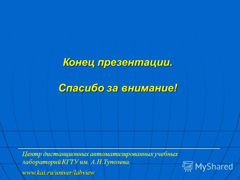 Конец презентации. Спасибо за внимание! Центр дистанционных автоматизированных учебных лабораторий КГТУ им. А.Н.Туполева. www.kai.ru/univer/labview