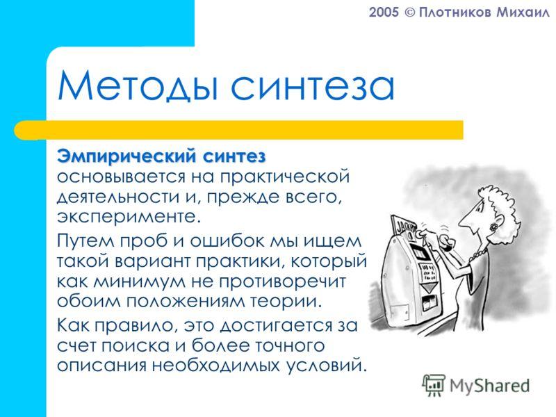2005 Плотников Михаил Методы синтеза Эмпирический синтез Эмпирический синтез основывается на практической деятельности и, прежде всего, эксперименте. Путем проб и ошибок мы ищем такой вариант практики, который как минимум не противоречит обоим положе
