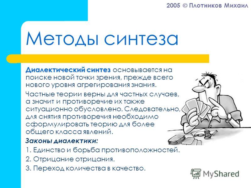 2005 Плотников Михаил Методы синтеза Диалектический синтез Диалектический синтез основывается на поиске новой точки зрения, прежде всего нового уровня агрегирования знания. Частные теории верны для частных случаев, а значит и противоречие их также си