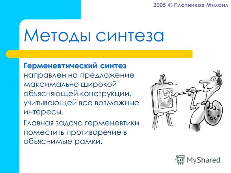 2005 Плотников Михаил Методы синтеза Герменевтический синтез Герменевтический синтез направлен на предложение максимально широкой объясняющей конструкции, учитывающей все возможные интересы. Главная задача герменевтики – поместить противоречие в объя