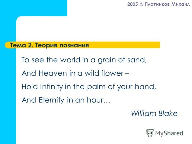 2005 Плотников Михаил Тема 2. Теория познания To see the world in a grain of sand, And Heaven in a wild flower – Hold Infinity in the palm of your hand, And Eternity in an hour… William Blake
