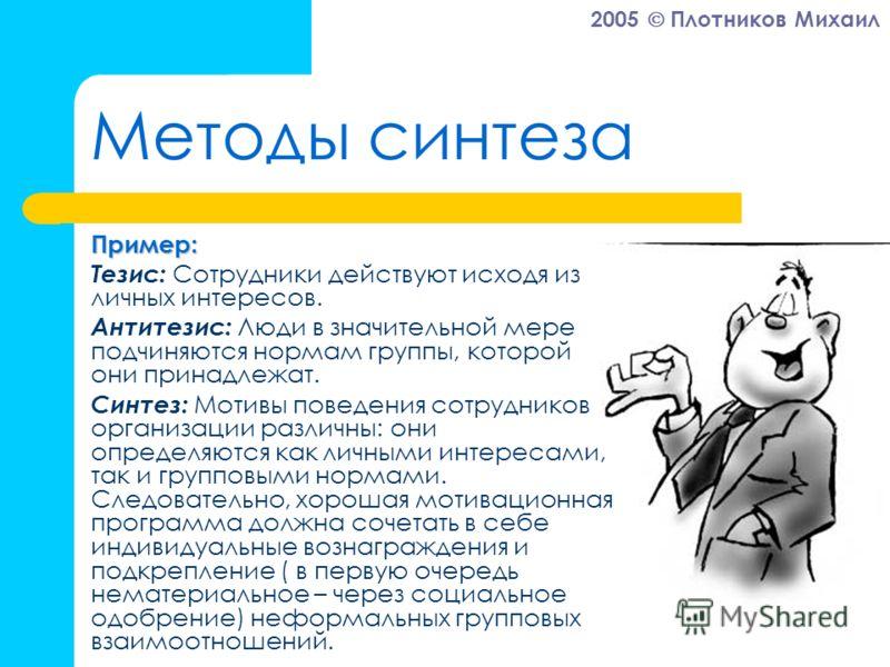 2005 Плотников Михаил Методы синтеза Пример: Тезис: Сотрудники действуют исходя из личных интересов. Антитезис: Люди в значительной мере подчиняются нормам группы, которой они принадлежат. Синтез: Мотивы поведения сотрудников организации различны: он