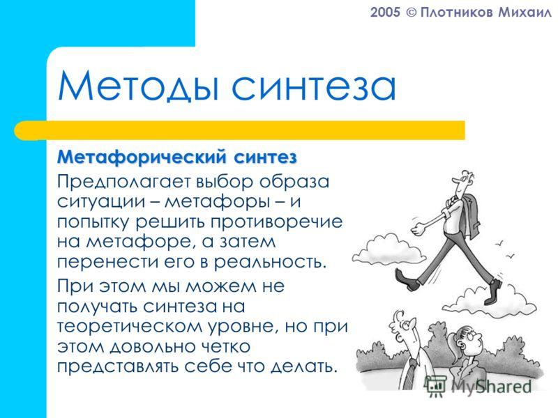2005 Плотников Михаил Методы синтеза Метафорический синтез Предполагает выбор образа ситуации – метафоры – и попытку решить противоречие на метафоре, а затем перенести его в реальность. При этом мы можем не получать синтеза на теоретическом уровне, н