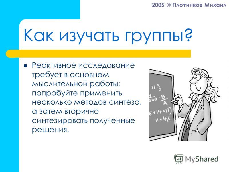 2005 Плотников Михаил Как изучать группы? Реактивное исследование требует в основном мыслительной работы: попробуйте применить несколько методов синтеза, а затем вторично синтезировать полученные решения.