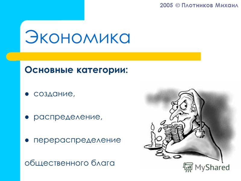 2005 Плотников Михаил Экономика Основные категории: создание, распределение, перераспределение общественного блага