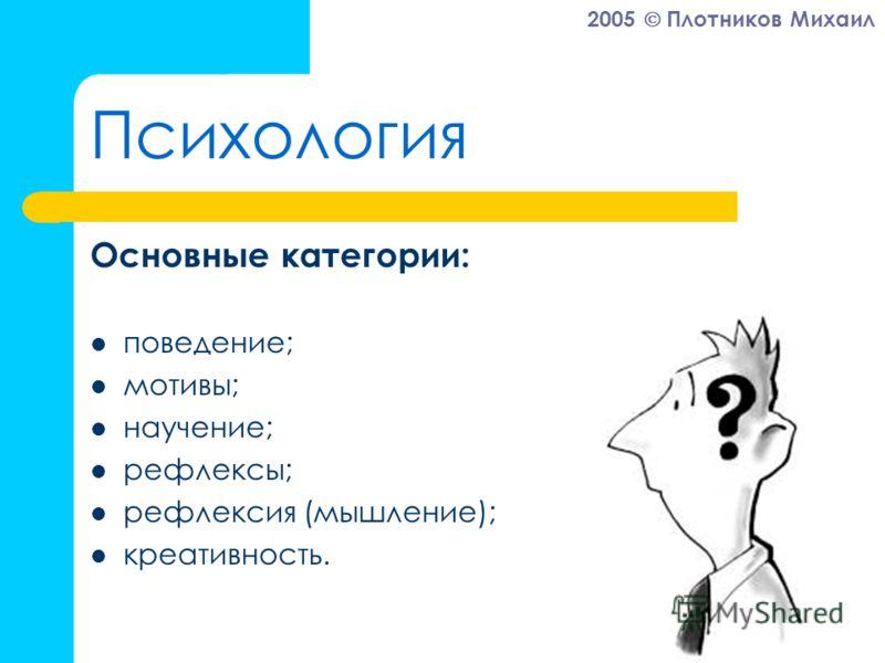 2005 Плотников Михаил Психология Основные категории: поведение; мотивы; научение; рефлексы; рефлексия (мышление); креативность.