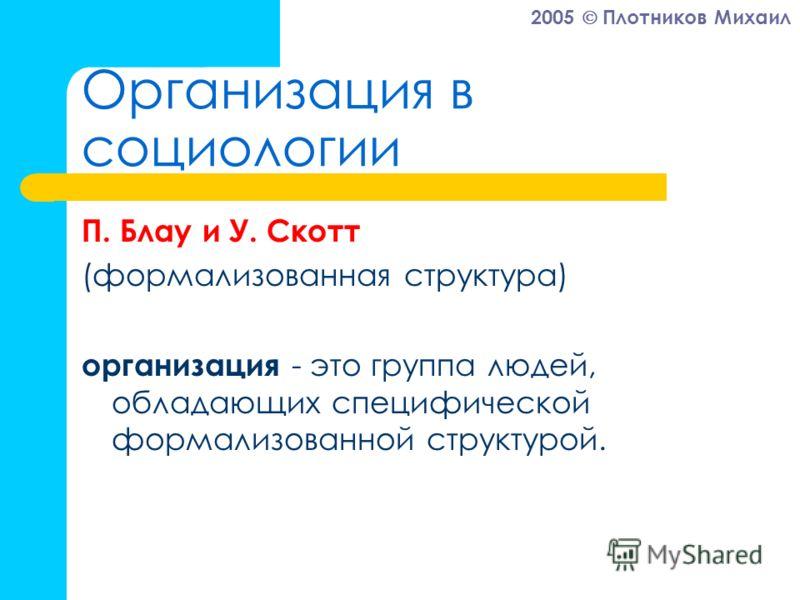 2005 Плотников Михаил Организация в социологии П. Блау и У. Скотт (формализованная структура) организация - это группа людей, обладающих специфической формализованной структурой.