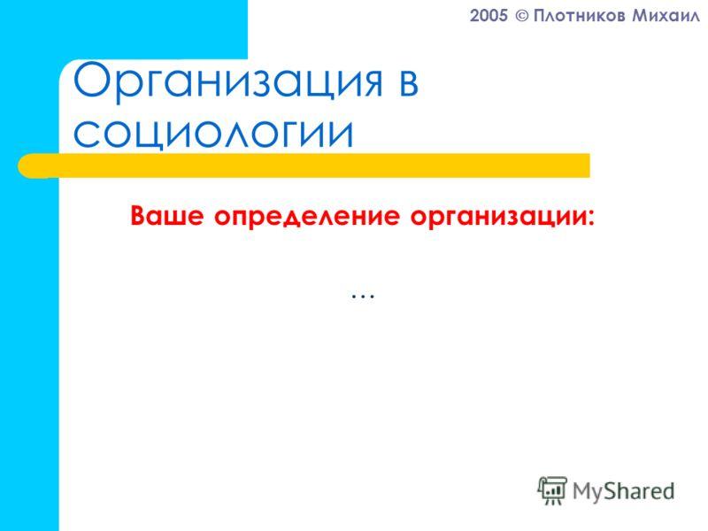 2005 Плотников Михаил Организация в социологии Ваше определение организации: …