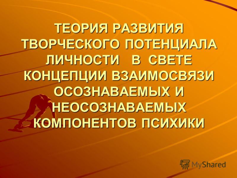 ТЕОРИЯ РАЗВИТИЯ ТВОРЧЕСКОГО ПОТЕНЦИАЛА ЛИЧНОСТИ В СВЕТЕ КОНЦЕПЦИИ ВЗАИМОСВЯЗИ ОСОЗНАВАЕМЫХ И НЕОСОЗНАВАЕМЫХ КОМПОНЕНТОВ ПСИХИКИ