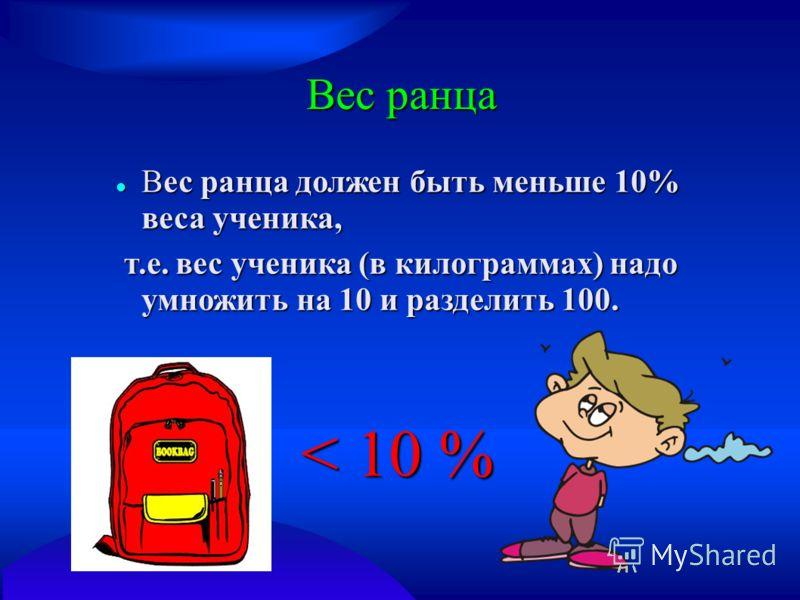 Вес ранца Вес ранца должен быть меньше 10% веса ученика, Вес ранца должен быть меньше 10% веса ученика, т.е. вес ученика (в килограммах) надо умножить на 10 и разделить 100. т.е. вес ученика (в килограммах) надо умножить на 10 и разделить 100. < 10 %