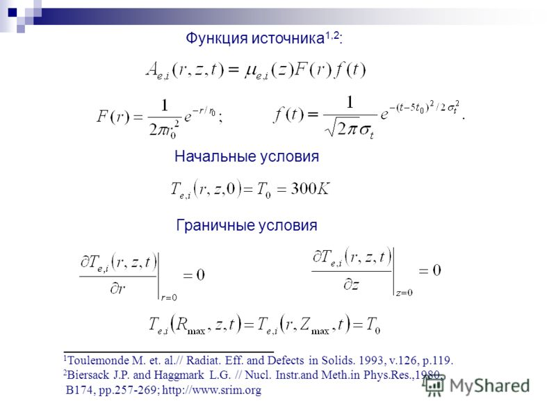 Функция источника 1,2 : 1 Toulemonde M. et. al.// Radiat. Eff. and Defects in Solids. 1993, v.126, p.119. 2 Biersack J.P. and Haggmark L.G. // Nucl. Instr.and Meth.in Phys.Res.,1980, B174, pp.257-269; http://www.srim.org Начальные условия Граничные у