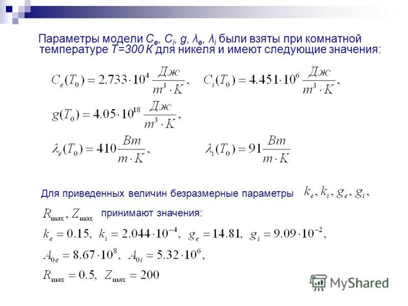 Параметры модели C e, C i, g, λ e, λ i были взяты при комнатной температуре Т=300 К для никеля и имеют следующие значения: Для приведенных величин безразмерные параметры принимают значения: