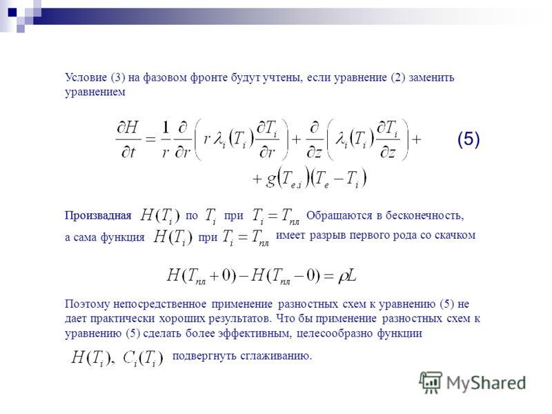 Условие (3) на фазовом фронте будут учтены, если уравнение (2) заменить уравнением Произвадная поприОбращаются в бесконечность, а сама функцияпри имеет разрыв первого рода со скачком Поэтому непосредственное применение разностных схем к уравнению (5)
