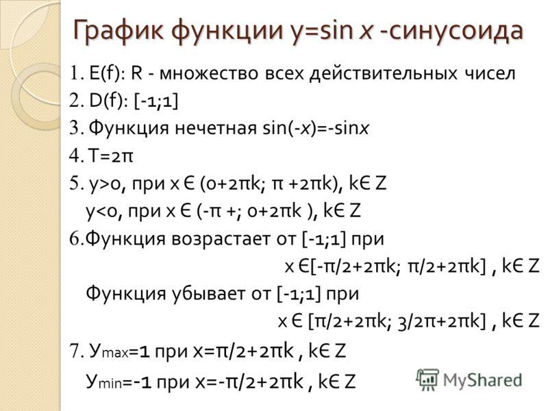 График функции y=sin x -синусоида 1. Е(f) : R - множество всех действительных чисел 2. D(f) : [ -1;1 ] 3. Функция нечетная sin(-x)=-sinx 4. Т =2 π 5. y>o, при х Є (0+2 πk; π +2πk ), kЄ Z y
