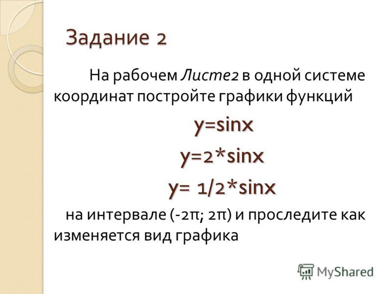 Задание 2 На рабочем Листе 2 в одной системе координат постройте графики функций y=sinx y=2*sinx y= 1/2*sinx на интервале (-2 π ; 2 π ) и проследите как изменяется вид графика