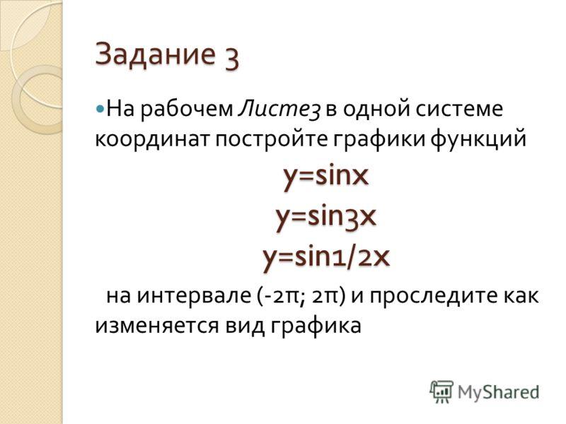 Задание 3 На рабочем Листе 3 в одной системе координат постройте графики функций y=sinx y=sin3x y=sin1/2x на интервале (-2 π ; 2 π ) и проследите как изменяется вид графика