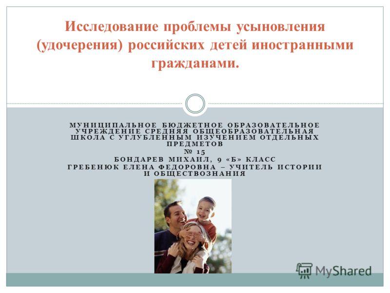 МУНИЦИПАЛЬНОЕ БЮДЖЕТНОЕ ОБРАЗОВАТЕЛЬНОЕ УЧРЕЖДЕНИЕ СРЕДНЯЯ ОБЩЕОБРАЗОВАТЕЛЬНАЯ ШКОЛА С УГЛУБЛЕННЫМ ИЗУЧЕНИЕМ ОТДЕЛЬНЫХ ПРЕДМЕТОВ 15 БОНДАРЕВ МИХАИЛ, 9 «Б» КЛАСС ГРЕБЕНЮК ЕЛЕНА ФЕДОРОВНА – УЧИТЕЛЬ ИСТОРИИ И ОБЩЕСТВОЗНАНИЯ Исследование проблемы усыновл
