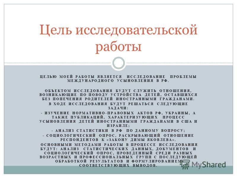 ЦЕЛЬЮ МОЕЙ РАБОТЫ ЯВЛЯЕТСЯ ИССЛЕДОВАНИЕ ПРОБЛЕМЫ МЕЖДУНАРОДНОГО УСЫНОВЛЕНИЯ В РФ. ОБЪЕКТОМ ИССЛЕДОВАНИЯ БУДУТ СЛУЖИТЬ ОТНОШЕНИЯ, ВОЗНИКАЮЩИЕ ПО ПОВОДУ УСТРОЙСТВА ДЕТЕЙ, ОСТАВШИХСЯ БЕЗ ПОПЕЧЕНИЯ РОДИТЕЛЕЙ ИНОСТРАННЫМИ ГРАЖДАНАМИ. В ХОДЕ ИССЛЕДОВАНИЯ Б