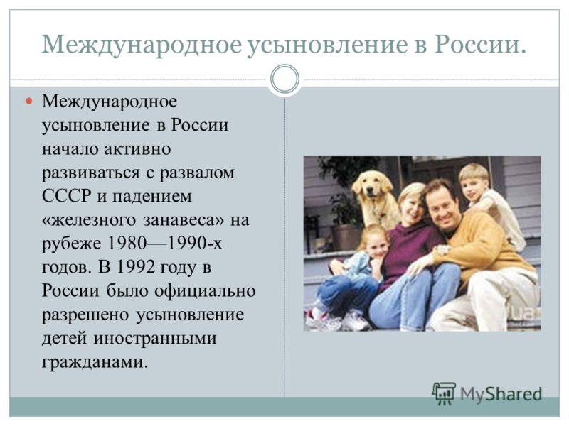 Международное усыновление в России. Международное усыновление в России начало активно развиваться с развалом СССР и падением «железного занавеса» на рубеже 19801990-х годов. В 1992 году в России было официально разрешено усыновление детей иностранным
