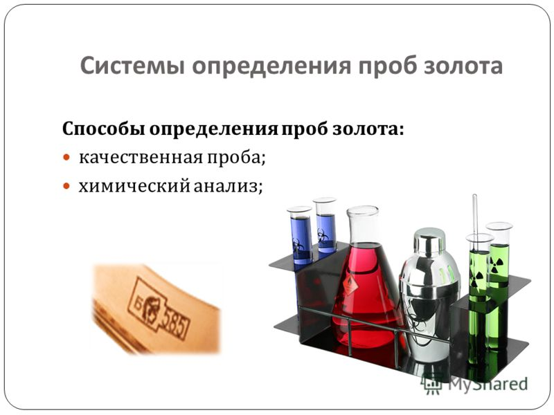 Системы определения проб золота Способы определения проб золота : качественная проба ; химический анализ ;